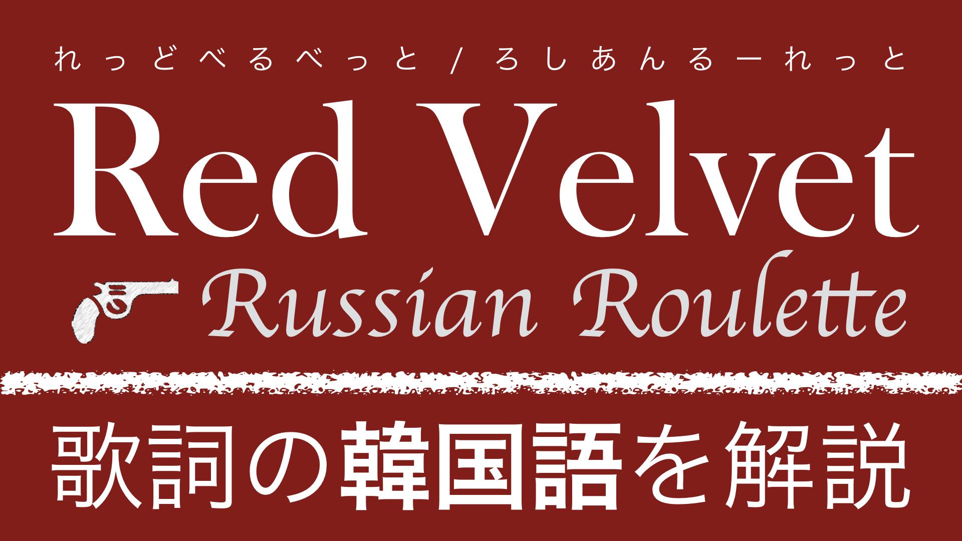 【K-POPで学ぶ韓国語】Russian Roulette(ロシアンルーレット)/Red Velvet(レッドベルベット)の歌詞を日本語で詳しく解説!