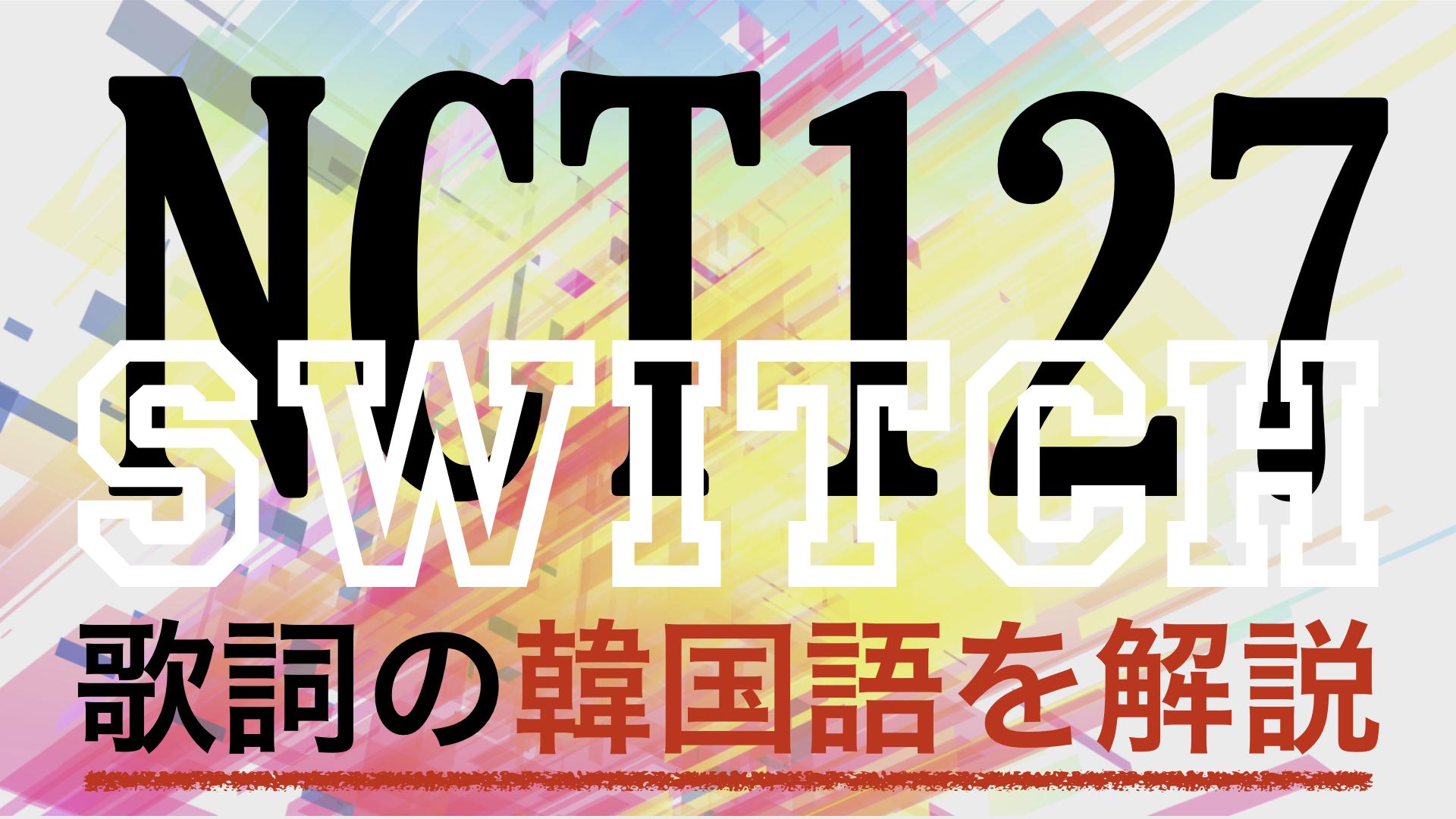【K-POPで学ぶ韓国語】Switch(スイッチ)/NCT127の歌詞を日本語で詳しく解説!