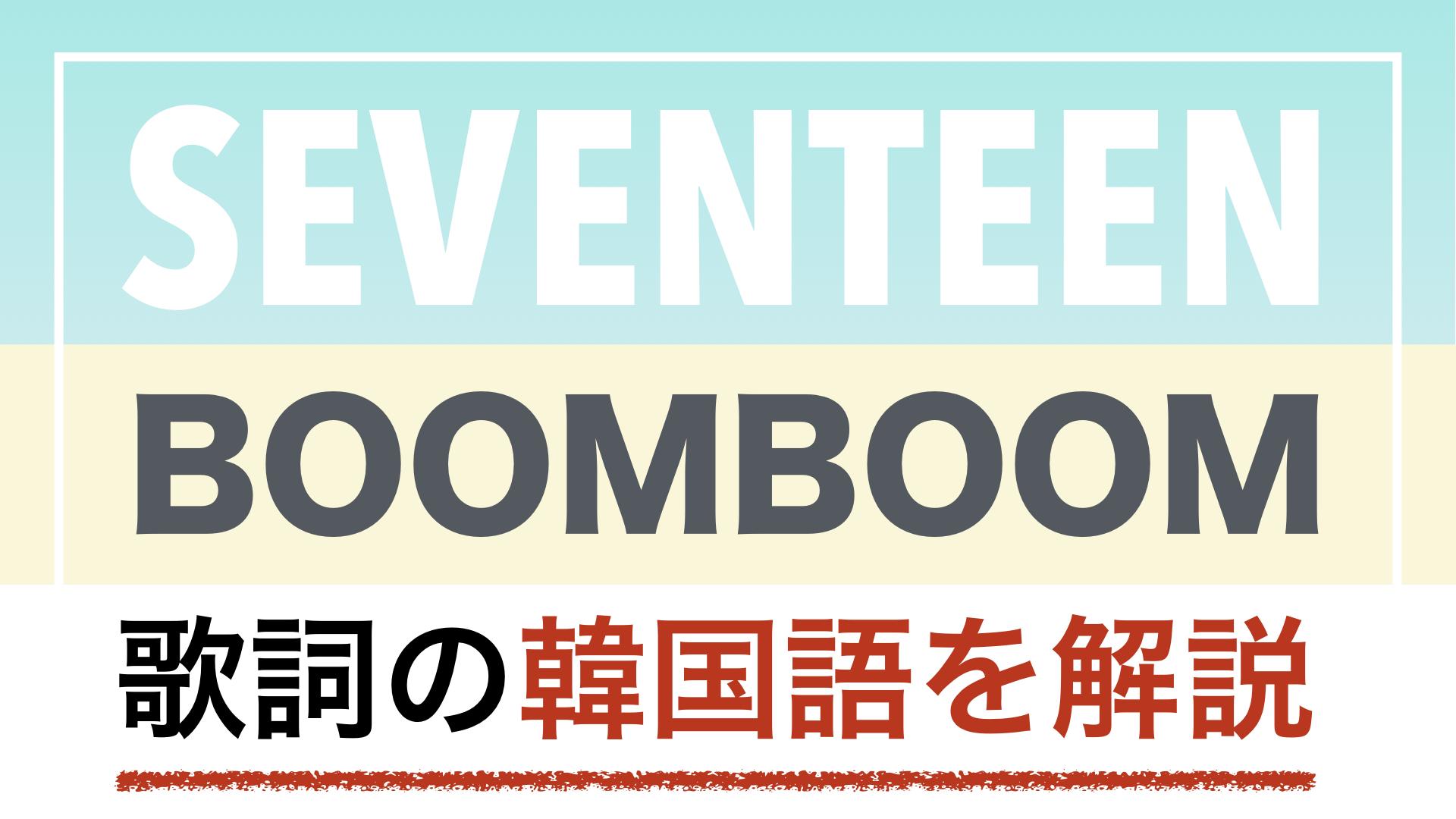 【K-POPで学ぶ韓国語】BOOMBOOM(ブームブーム)/SEVENTEEN(セブチ・セブンティーン)の歌詞を日本語で詳しく解説!